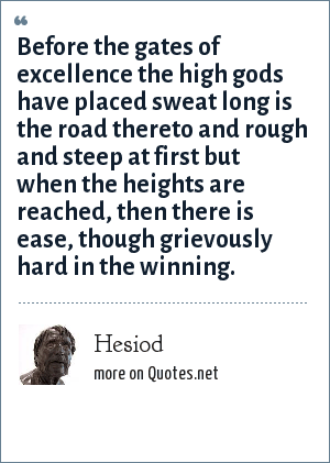 Hesiod: Before the gates of excellence the high gods have placed sweat long is the road thereto and rough and steep at first but when the heights are reached, then there is ease, though grievously hard in the winning.