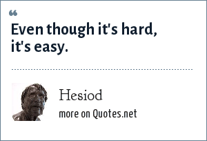 Hesiod: Even though it's hard, it's easy.