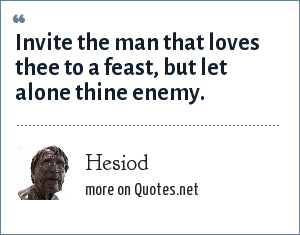 Hesiod: Invite the man that loves thee to a feast, but let alone thine enemy.