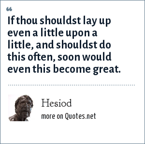 Hesiod: If thou shouldst lay up even a little upon a little, and shouldst do this often, soon would even this become great.