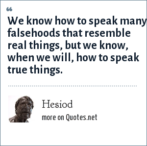 Hesiod: We know how to speak many falsehoods that resemble real things, but we know, when we will, how to speak true things.