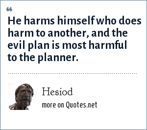 Hesiod: He harms himself who does harm to another, and the evil plan is most harmful to the planner.