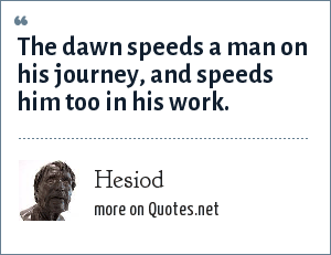 Hesiod: The dawn speeds a man on his journey, and speeds him too in his work.