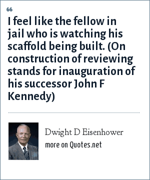 Dwight D Eisenhower: I feel like the fellow in jail who is watching his scaffold being built. (On construction of reviewing stands for inauguration of his successor John F Kennedy)