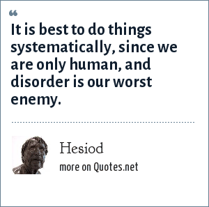 Hesiod: It is best to do things systematically, since we are only human, and disorder is our worst enemy.