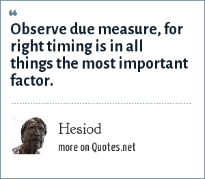 Hesiod: Observe due measure, for right timing is in all things the most important factor.