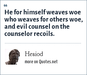 Hesiod: He for himself weaves woe who weaves for others woe, and evil counsel on the counselor recoils.