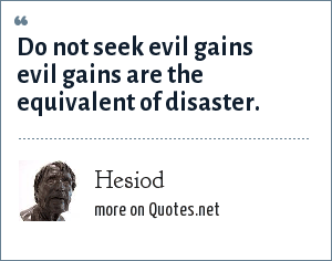 Hesiod: Do not seek evil gains evil gains are the equivalent of disaster.