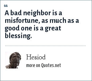 Hesiod: A bad neighbor is a misfortune, as much as a good one is a great blessing.