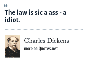 Charles Dickens: The law is sic a ass - a idiot.