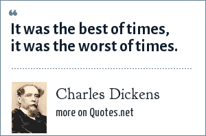 Charles Dickens: It was the best of times, it was the worst of times.