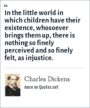 Charles Dickens: In the little world in which children have their existence, whosoever brings them up, there is nothing so finely perceived and so finely felt, as injustice.