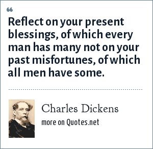 Charles Dickens: Reflect on your present blessings, of which every man has many not on your past misfortunes, of which all men have some.