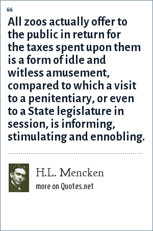H.L. Mencken: All zoos actually offer to the public in return for the taxes spent upon them is a form of idle and witless amusement, compared to which a visit to a penitentiary, or even to a State legislature in session, is informing, stimulating and ennobling.