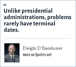 Dwight D Eisenhower: Unlike presidential administrations, problems rarely have terminal dates.
