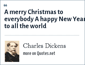 Charles Dickens: A merry Christmas to everybody A happy New Year to all the world