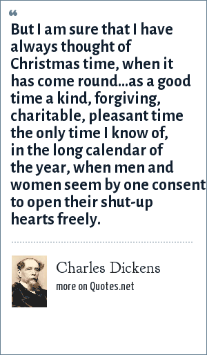 Charles Dickens: But I am sure that I have always thought of Christmas time, when it has come round...as a good time a kind, forgiving, charitable, pleasant time the only time I know of, in the long calendar of the year, when men and women seem by one consent to open their shut-up hearts freely.