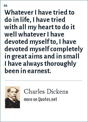 Charles Dickens: Whatever I have tried to do in life, I have tried with all my heart to do it well whatever I have devoted myself to, I have devoted myself completely in great aims and in small I have always thoroughly been in earnest.