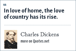 Charles Dickens: In love of home, the love of country has its rise.