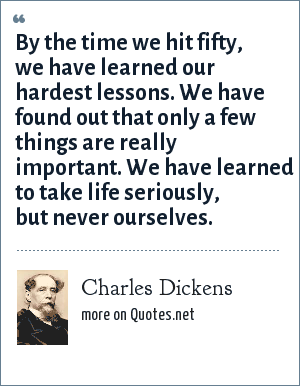 Charles Dickens: By the time we hit fifty, we have learned our hardest lessons. We have found out that only a few things are really important. We have learned to take life seriously, but never ourselves.