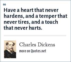 Charles Dickens: Have a heart that never hardens, and a temper that never tires, and a touch that never hurts.