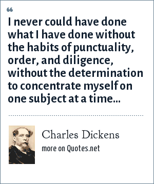 Charles Dickens: I never could have done what I have done without the habits of punctuality, order, and diligence, without the determination to concentrate myself on one subject at a time...