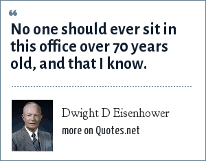 Dwight D Eisenhower: No one should ever sit in this office over 70 years old, and that I know.