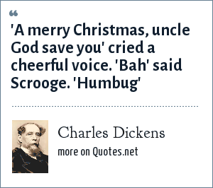 Charles Dickens: 'A merry Christmas, uncle God save you' cried a cheerful voice. 'Bah' said Scrooge. 'Humbug'