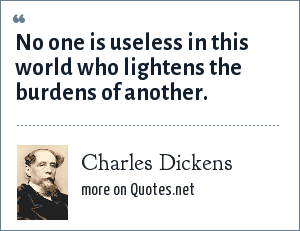 Charles Dickens: No one is useless in this world who lightens the burdens of another.