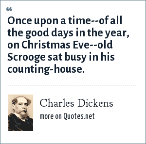 Charles Dickens: Once upon a time--of all the good days in the year, on Christmas Eve--old Scrooge sat busy in his counting-house.