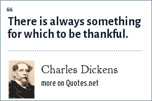 Charles Dickens: There is always something for which to be thankful.