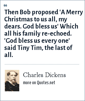 Charles Dickens: Then Bob proposed 'A Merry Christmas to us all, my dears. God bless us' Which all his family re-echoed. 'God bless us every one' said Tiny Tim, the last of all.