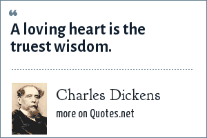 Charles Dickens: A loving heart is the truest wisdom.