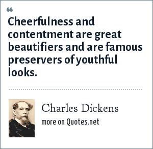 Charles Dickens: Cheerfulness and contentment are great beautifiers and are famous preservers of youthful looks.
