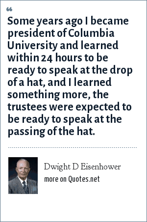 Dwight D Eisenhower: Some years ago I became president of Columbia University and learned within 24 hours to be ready to speak at the drop of a hat, and I learned something more, the trustees were expected to be ready to speak at the passing of the hat.