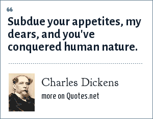 Charles Dickens: Subdue your appetites, my dears, and you've conquered human nature.