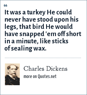 Charles Dickens: It was a turkey He could never have stood upon his legs, that bird He would have snapped 'em off short in a minute, like sticks of sealing wax.