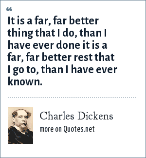 Charles Dickens: It is a far, far better thing that I do, than I have ever done it is a far, far better rest that I go to, than I have ever known.