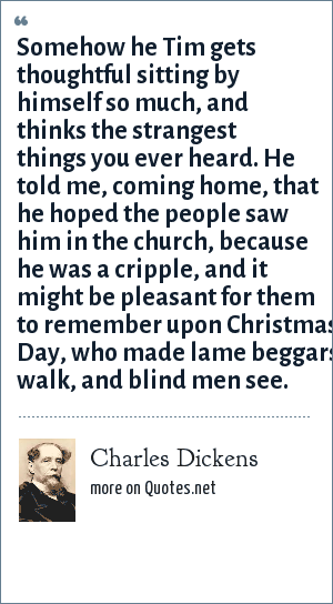 Charles Dickens: Somehow he Tim gets thoughtful sitting by himself so much, and thinks the strangest things you ever heard. He told me, coming home, that he hoped the people saw him in the church, because he was a cripple, and it might be pleasant for them to remember upon Christmas Day, who made lame beggars walk, and blind men see.