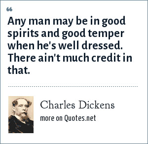 Charles Dickens: Any man may be in good spirits and good temper when he's well dressed. There ain't much credit in that.