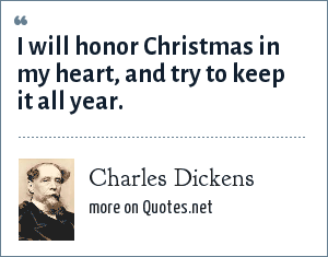 Charles Dickens: I will honor Christmas in my heart, and try to keep it all year.