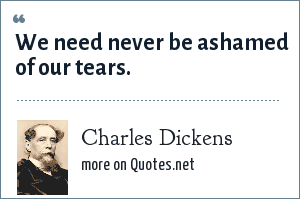Charles Dickens: We need never be ashamed of our tears.