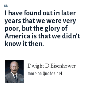 Dwight D Eisenhower: I have found out in later years that we were very poor, but the glory of America is that we didn't know it then.