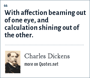 Charles Dickens: With affection beaming out of one eye, and calculation shining out of the other.