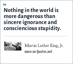 Martin Luther King, Jr.: Nothing in the world is more dangerous than sincere ignorance and consciencious stupidity.