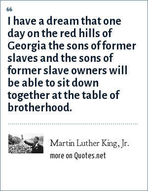 Martin Luther King, Jr.: I have a dream that one day on the red hills of Georgia the sons of former slaves and the sons of former slave owners will be able to sit down together at the table of brotherhood.