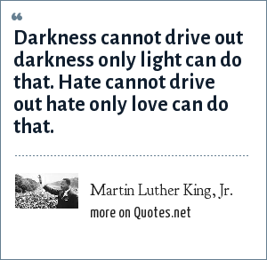 Martin Luther King, Jr.: Darkness cannot drive out darkness only light can do that. Hate cannot drive out hate only love can do that.