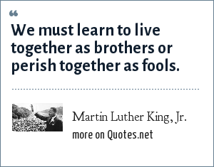 Martin Luther King, Jr.: We must learn to live together as brothers or perish together as fools.