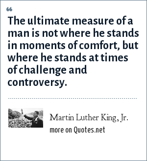 Martin Luther King, Jr.: The ultimate measure of a man is not where he stands in moments of comfort, but where he stands at times of challenge and controversy.