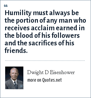 Dwight D Eisenhower: Humility must always be the portion of any man who receives acclaim earned in the blood of his followers and the sacrifices of his friends.